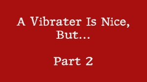A Vibrater Is Nice, But...Part