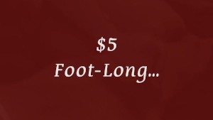 $5 Dollar Foot Long...