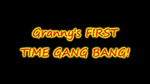 GRANNYS FIRST GANG BANG EVER!